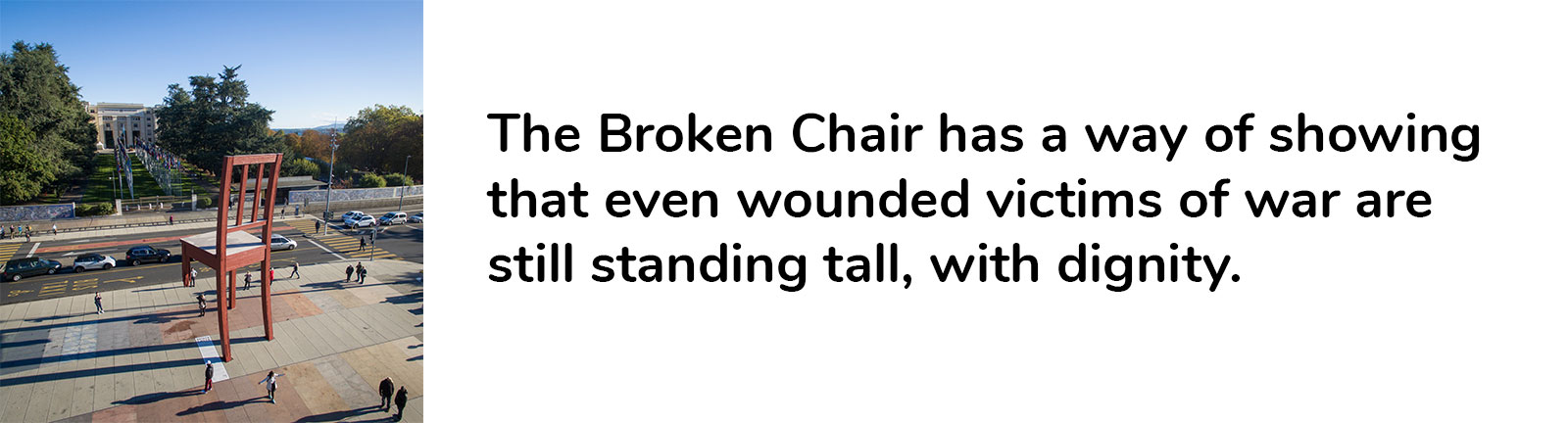 Photo of Broken Chair on left, text on right – The Broken Chair has a way of showing that even wounded victims of war are still standing tall, with dignity.