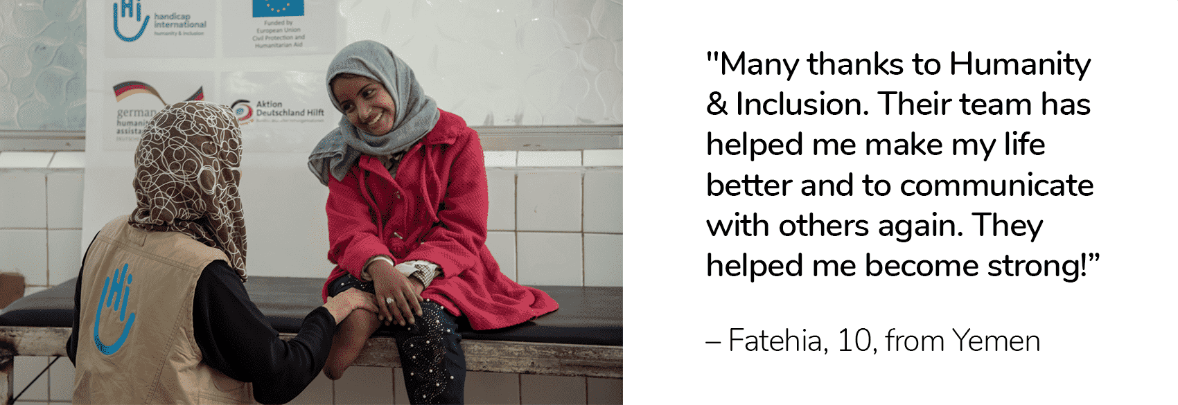 "Graphic that includes a photo and quote. On the left is a photo of Fatehia who sits on bench next to a physical therapist with Humanity & Inclusion during her physical therapy session. On the right side of the graphic, is Fatehia's quote ""Many thanks to Humanity & Inclusion. Their team has helped me make my life better and to communicate with others again. They helped me become strong again!"""