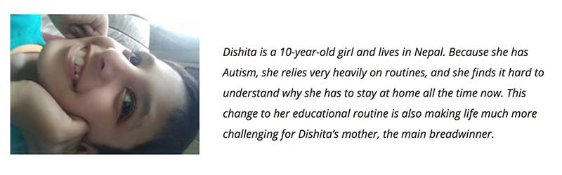 Dishita is a 10-year-old girl and lives in Nepal. Because she has Autism, she relies very heavily on routines, and she finds it hard to understand why she has to stay at home all the time now. This change to her educational routine is also making life much more challenging for Dishita's mother, the main breadwinner.