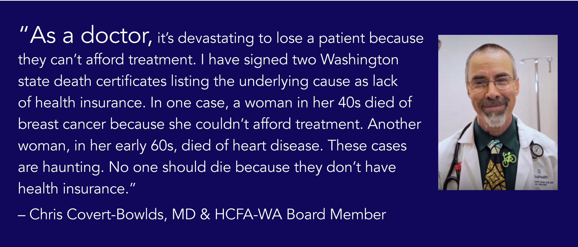"""As a doctor, it's devastating to lose a patient because they can't afford treatment. I have signed two Washington state death certificates listing the underlying cause as a lack of health insurance. In one case, a woman in her 40s died of breast cancer because she couldn't afford treatment. Another woman, in her early 60s, died of heart disease. These cases are haunting. No one should die because they don't have health insurance."" -Chris Covert-Bowlds, MD & HCFA-WA Board Member"