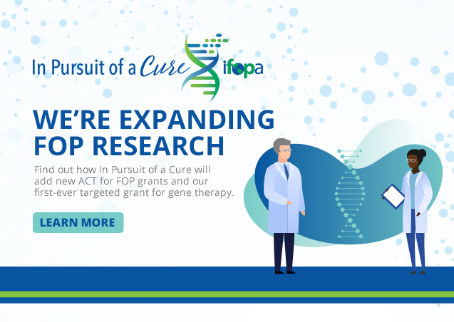 We are expanding FOP research. Find out how in Pursuit of a Cure will add new ACT for FOP grants and out first-ever targeted grant for gene therapy. LEARN MORE.