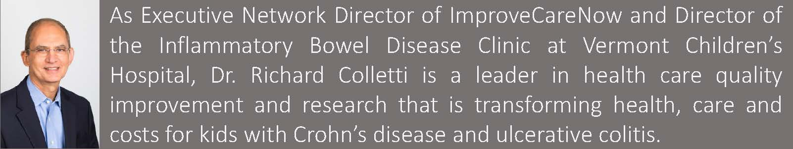 Richard B. Colletti, MD is the Executive Network Director for ImproveCareNow and Director of the Inflammatory Bowel Disease Clinic at Vermont Children's Hospital