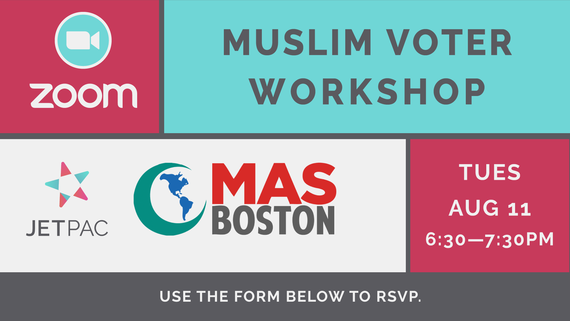 """A grid of information about the below event. It shows the date as August 11 and the time of the event is between 6:30 and 7:30PM. The logos of Jetpac and MAS Boston are visible, as is a Zoom logo. The title of the event is """"Muslim Voter Workshop""""."""