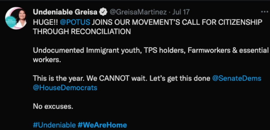 Tweet from Greisa with United we Dream: HUGE!! @POTUS JOINS OUR MOVEMENT'S CALL FOR CITIZENSHIP THROUGH RECONCILIATION. Undocumented Immigrant youth, TPS holders, Farmworkers & essential workers. This is the year. We CANNOT wait. Let's get this done @SenateDems @HouseDemocrats. No excuses #Undeniable #WeAreHome