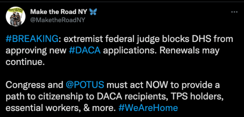 Tweet from Make the Road NY: #BREAKING: extremist federal judge blocks DHS from approving new #DACA applications. Renewals may continue.  Congress and POTUS must act NOW to provide a path to citizenship for DACA recipients, TPS holders, essential workers, & more. #WeAreHome