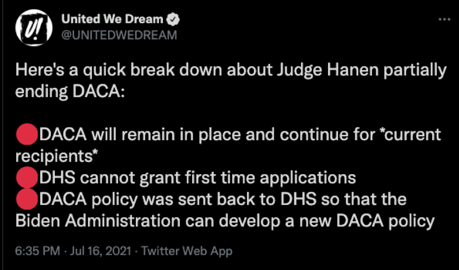 United We Dream Tweet: Here's a quick break down about Judget Hanen partially ending DACA: DACA will remain in place and continue for current recipients. DHS cannot grant first time applications. DACA policy was sent back to DHS so that the Biden Administration can develop a new DACA policy.