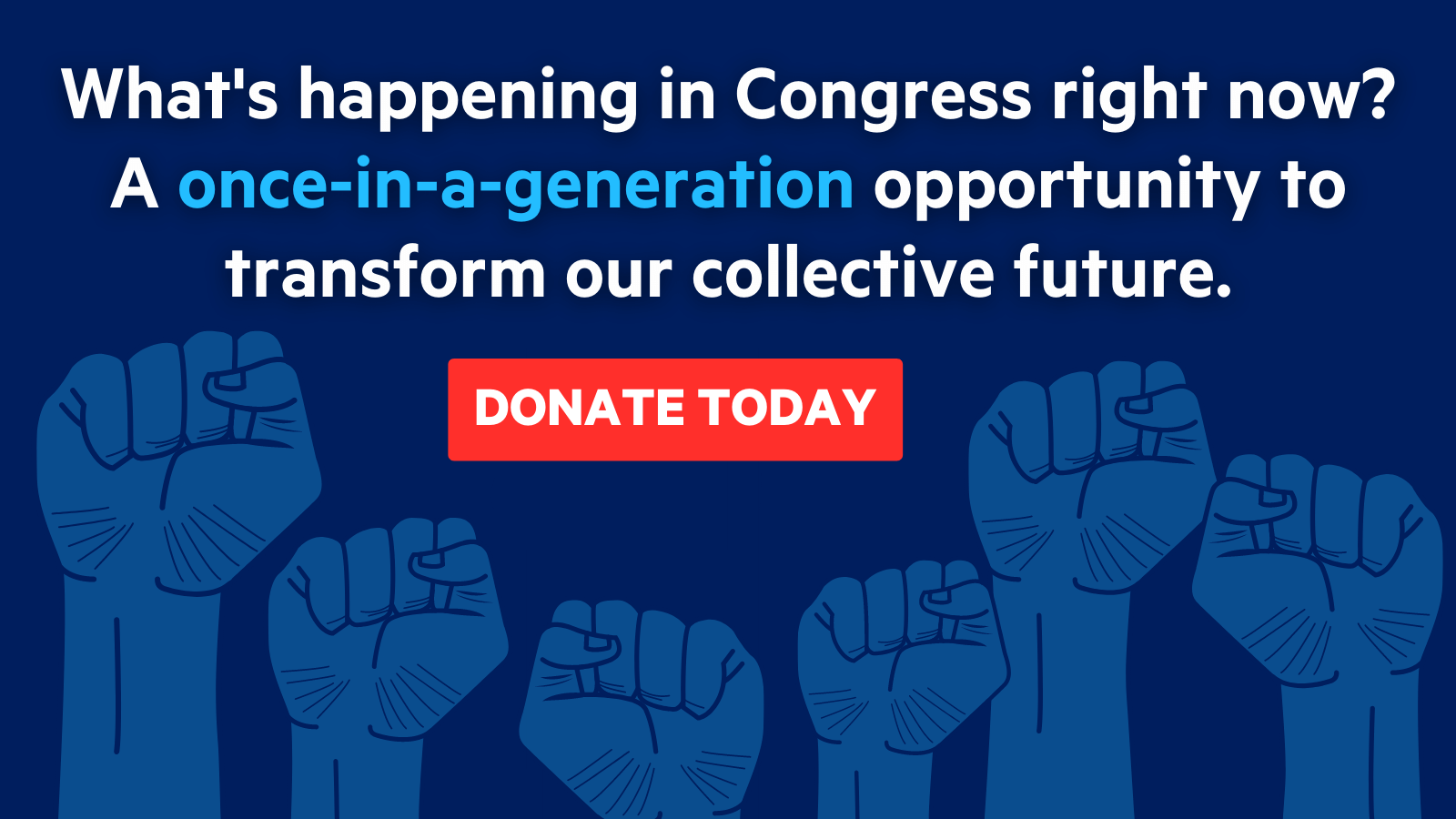 Text at the top reads What's happening in Congress right now? A once-in-a-generation opportunity to transform our collective future. Below is a DONATE TODAY button and an illustration of fists rising up in solidarity.