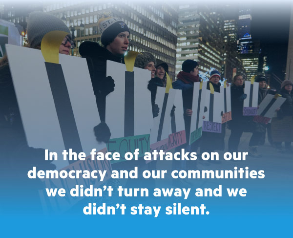 In the face of attacks on our democracy and our communities we didn't turn away and we didn't stay silent.