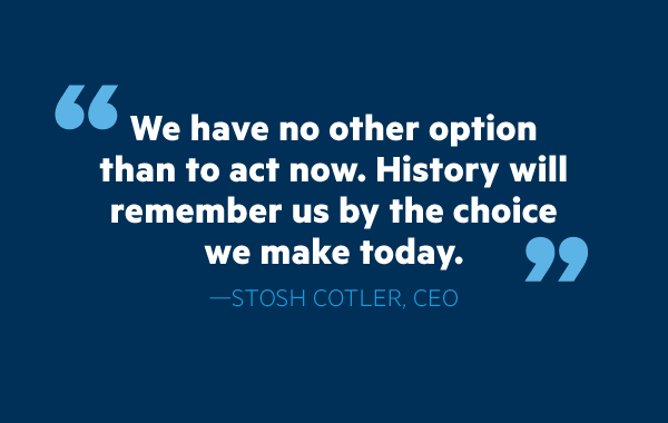 """We have no other option than to act now. History will remember us by the choice we make today."""