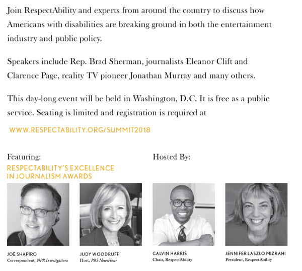 Join RespectAbility and experts from around the country to discuss how Americans with disabilities are breaking ground in both the entertainment industry and public policy. Speakers include Rep. Brad Sherman, journalists Eleanor Clift and Clarence Page, reality TV pioneer Jonathan Murray, and many others. This day-long event will be held in Washington, D.C. It is free as public service. Seating is limited and registration is required at www.respectability.org/summit2018