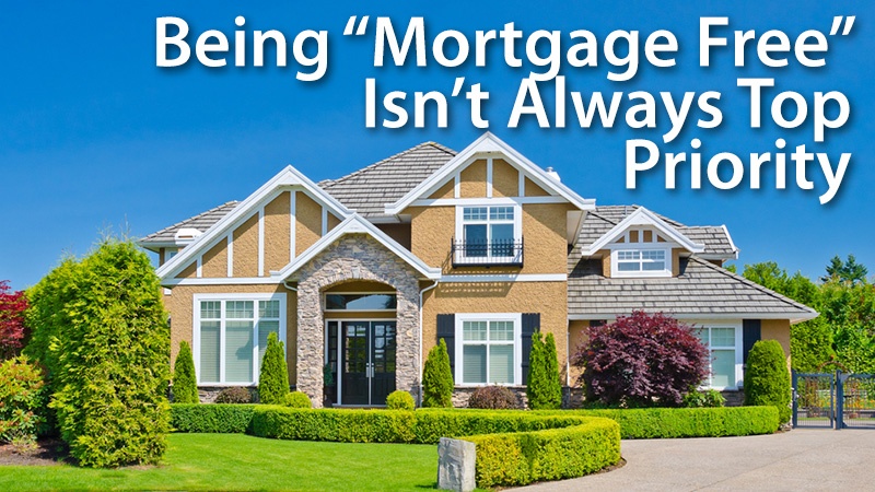 Being-Mortgage-Free-Isnt-Always-Top-Priority-Pay-Off-Mortgage-Early.jpg