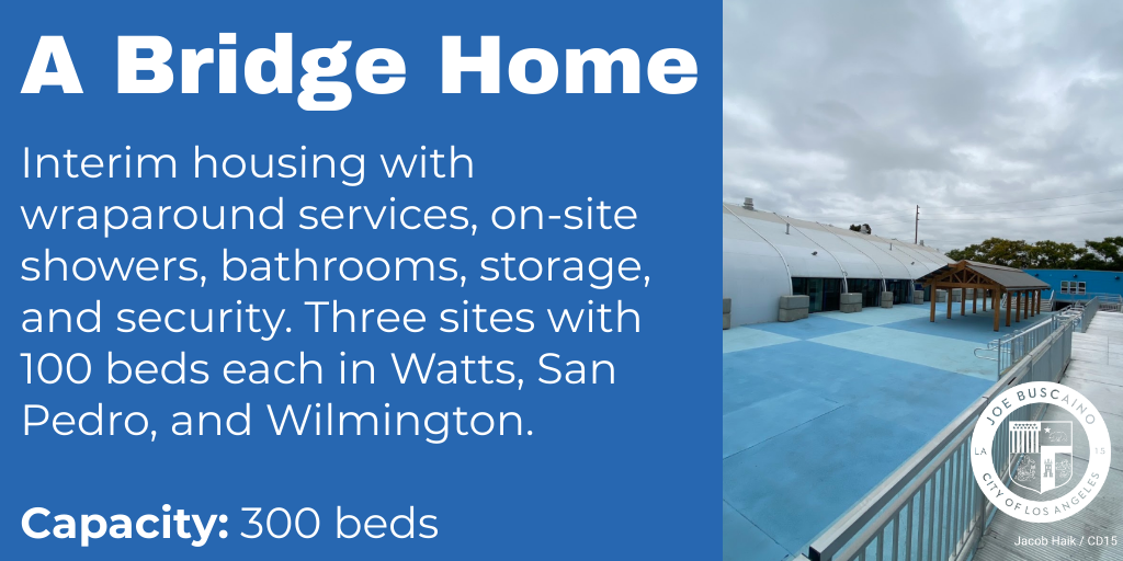 A Bridge Home Interim housing with wraparound services, on-site showers, bathrooms, storage, and security. Three sites with 100 beds each in Watts, San Pedro, and Wilmington.   Capacity: 300 beds