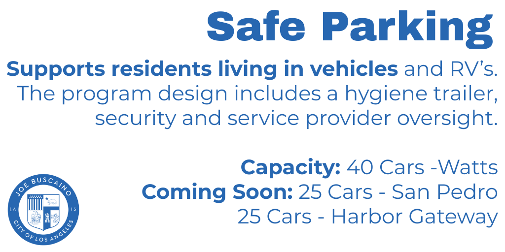 Safe Parking. Supports residents living in vehicles and RV's.The program design includes a hygiene trailer, security and service provider oversight.  Capacity: 40 Cars -Watts  Coming Soon: 25 Cars - San Pedro  25 Cars - Harbor Gateway