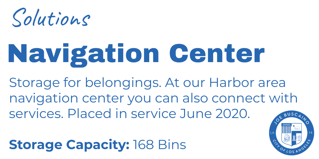 Solutions include the Navigation Center. Storage for belongings. At our Harbor area navigation center you can also connect with services. Placed in service June 2020.  Storage Capacity: 168 Bins