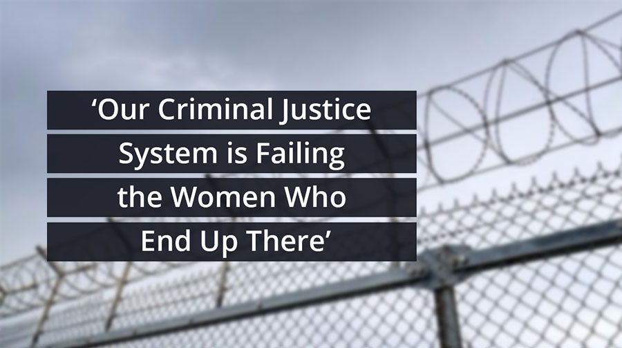Our Criminal Justice System Is Failing The Women Who End Up There