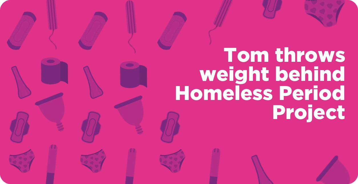 Tom throws weight behind Homeless Period Project