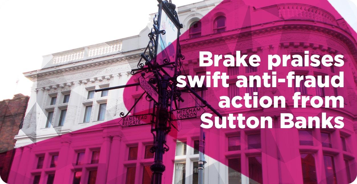 Brake praises swift anti-fraud action from Sutton banks