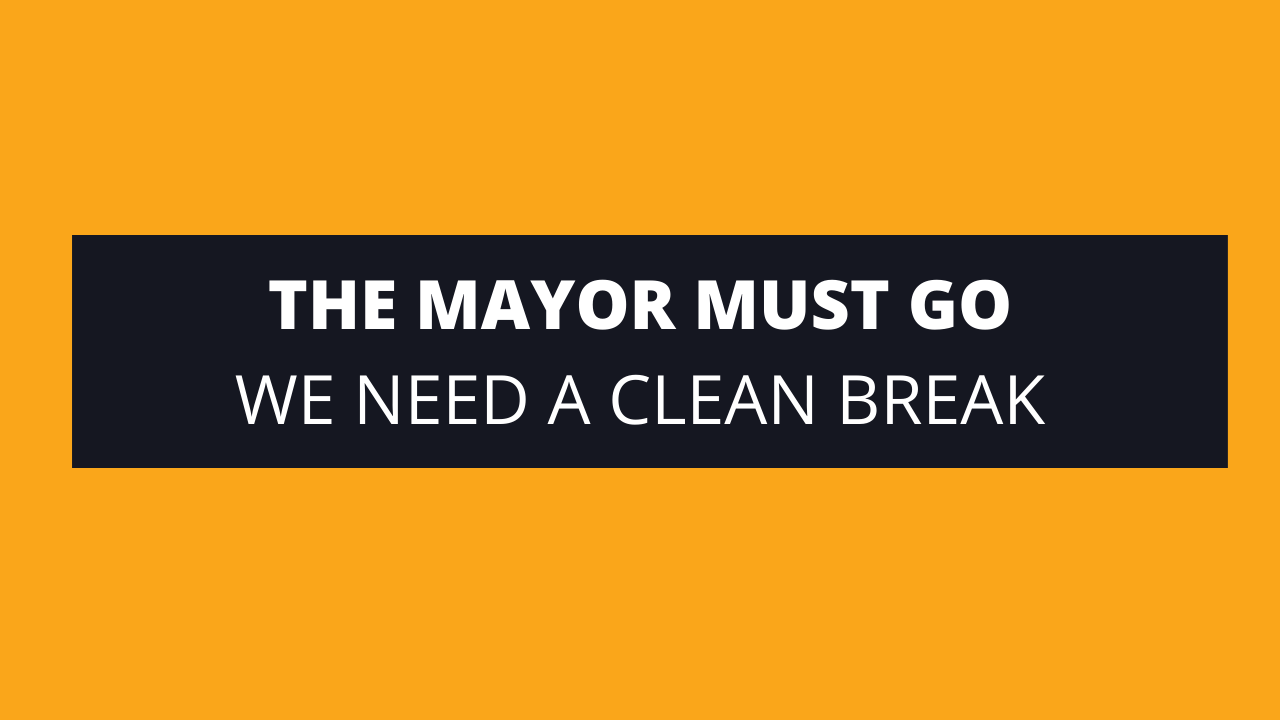 The Mayor must go - we need a clean break from the past