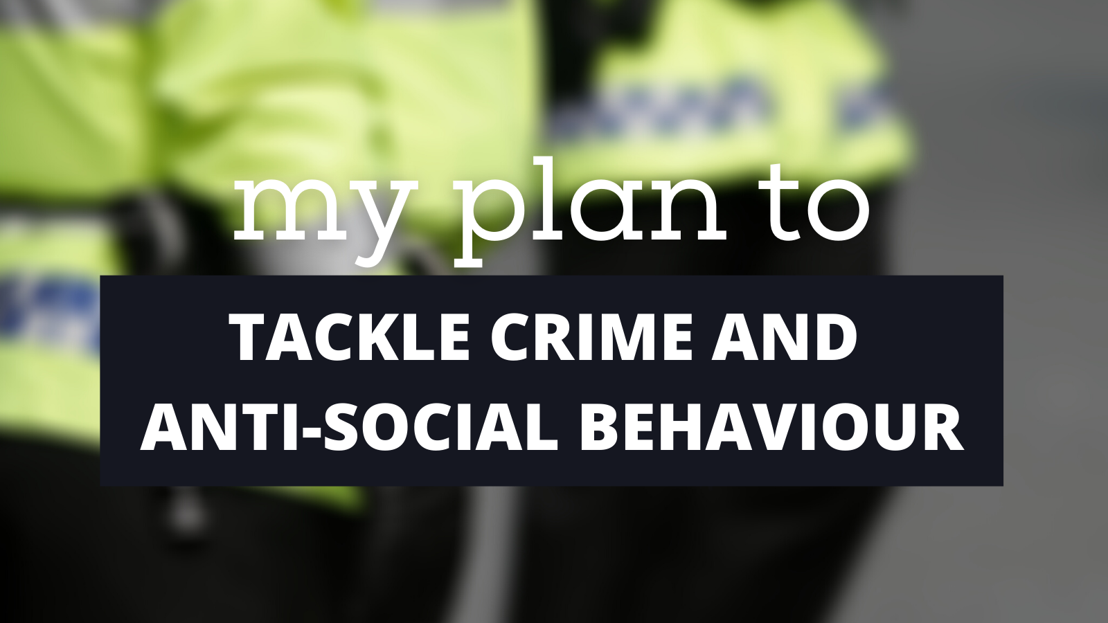 My plan to tackle crime and anti-social behaviour