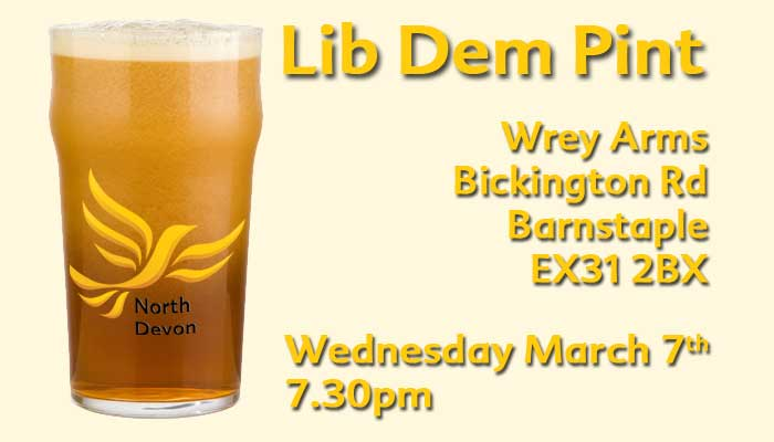 Lib Dem Pint - Come along to our March event as we say a huge welcome to everyone who has joined the Lib Demmovement over the past few months. Catch up with old friends, meet new friends and hear from local activists about by election successes and our current campaigns.    WHERE? Wrey Arms, Bickington Rd, Barnstaple EX31 2BX, March 7th, 7.30pm