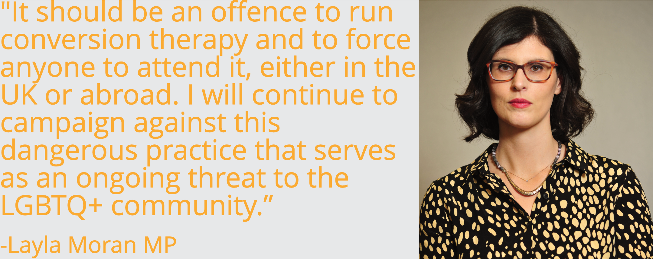 It should be an offence to run conversion therapy and to force anyone to attend it, either in the UK or abroad. I will continue to campaign against this dangerous practice that serves as an ongoing threat to the LGBTQ+ community.
