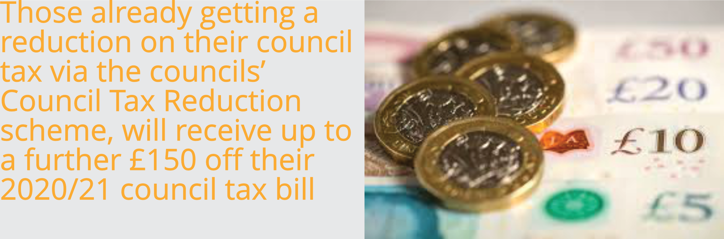 Those receiving a reduction on their council tax via the councils' Council Tax Reduction scheme, will receive up to a further £150 off their 2020/21 council tax bill
