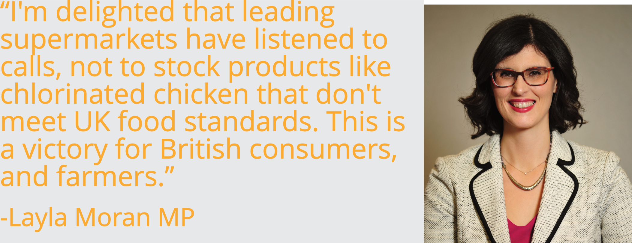 """I'm delighted that leading supermarkets have listened to calls, not to stock products like chlorinated chicken that don't meet UK food standards. This is a victory for British consumers, and farmers."