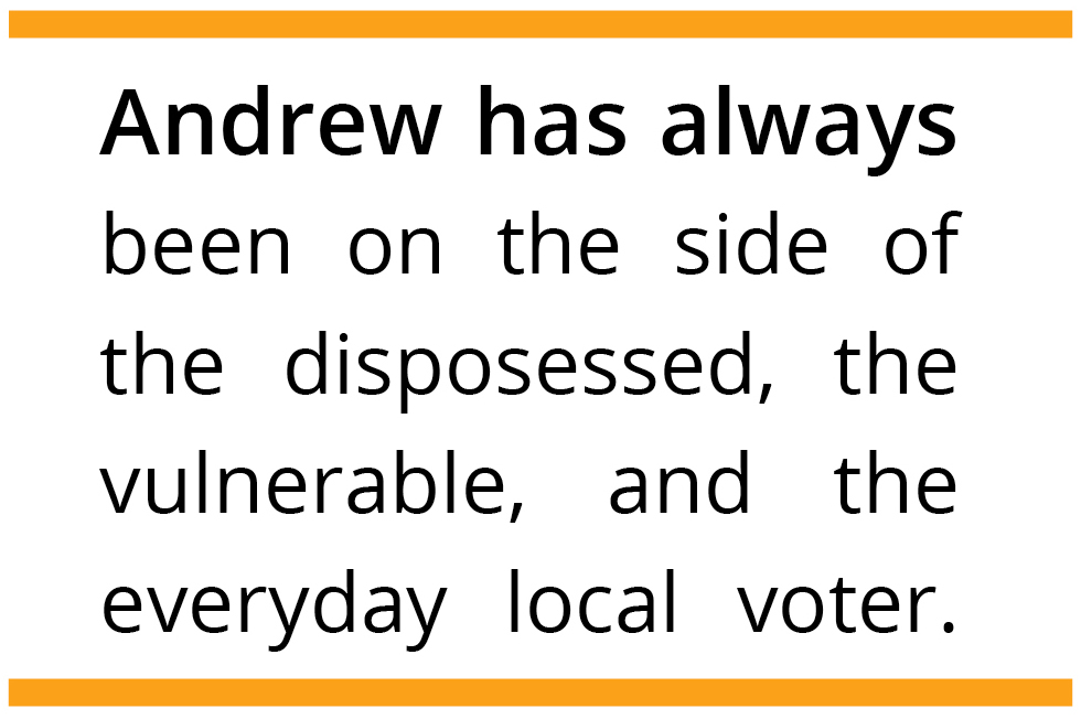 Andrew has always been on the side of the disposessed, the vulnerable, and the everyday local voter.