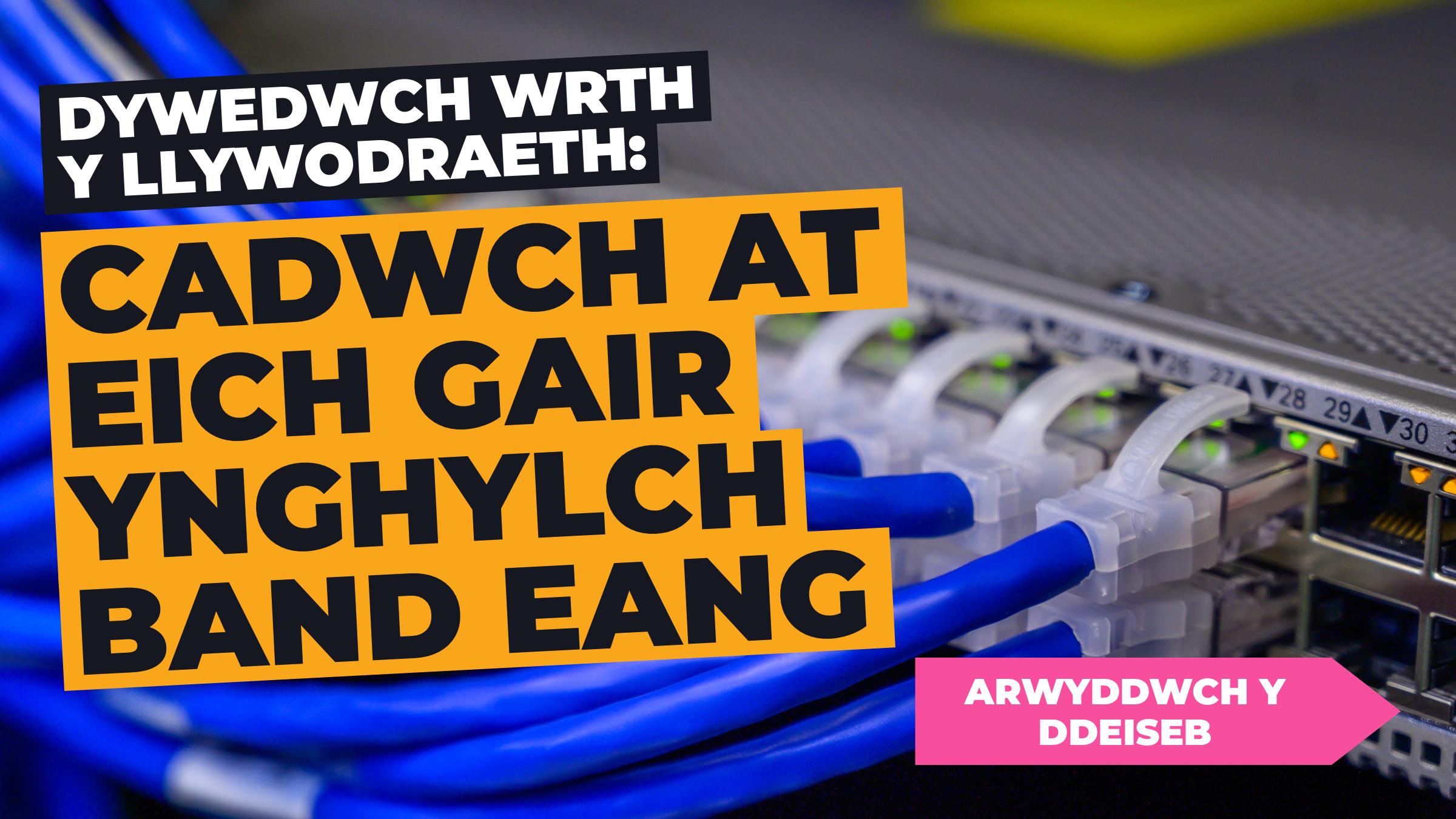 DYWEDWCH WRTH Y LLYWODRAETH: CADWCH AT EICH GAIR YNGHYLCH BAND EANG