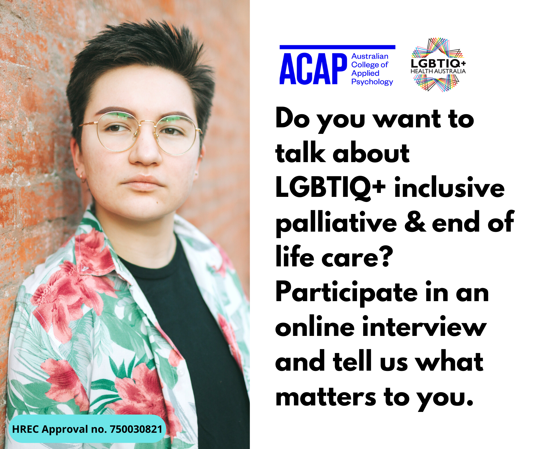 """Photo of person in their 20's leaning against a wall, wearing a Hawaiian shirt. Text reads: """"Do you want to talk about LGBTIQ+ inclusive palliative & end of life care? Participate in an online interview and tell us what matters to you. HREC Approval number: 750030821"""