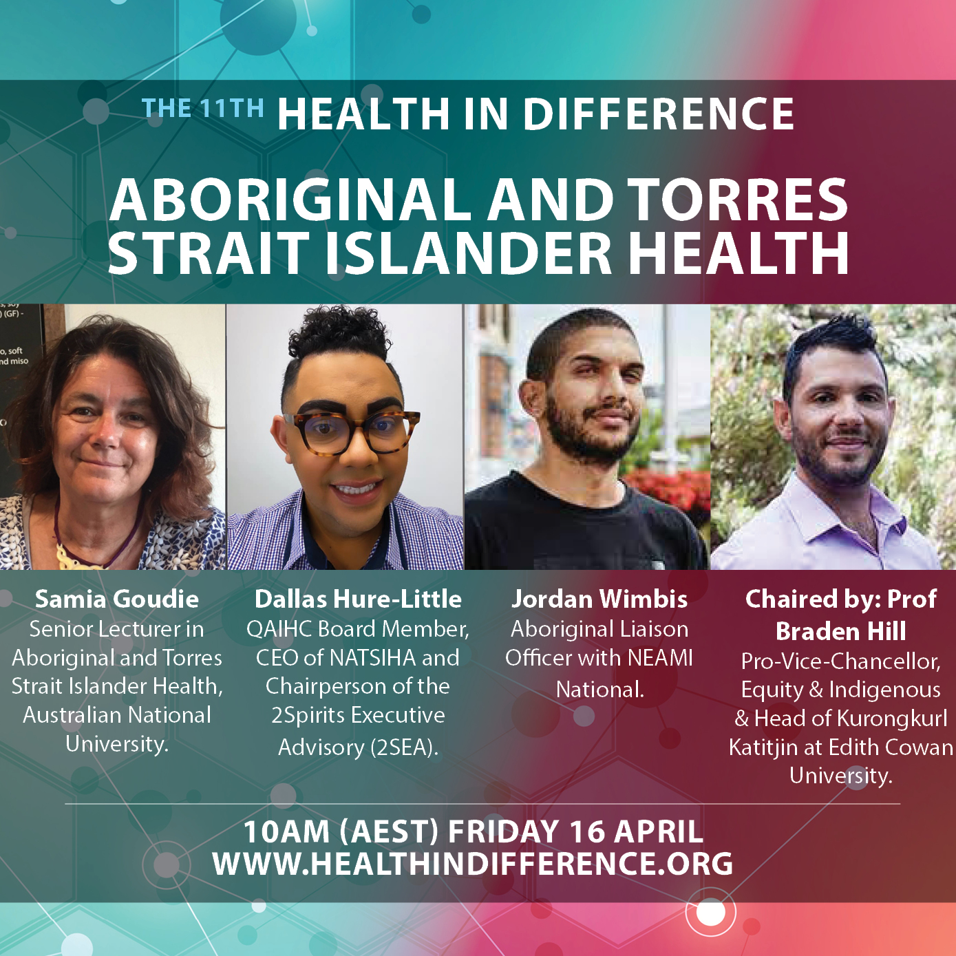 Aboriginal & Torres Strait Islander Health Panel Speakers in moderated discussion. 40 mins Panellists, 20 mins live Q&A. Panelists: Samia Goudie, Senior Lecturer in Aboriginal and Torres Strait Islander Health, Australian National University, Dallas Hure-Little, Chief Executive Officer of the Northern Aboriginal & Torres Strait Islander Health Alliance (NATSIHA), Jordan Wimbis, Aboriginal Liaison Officer at Neami National STEP and has a long history of community engagement and health promotion. Chaired by: Professor Braden Hill, Pro-Vice-Chancellor, Equity and Indigenous and Head of Kurongkurl Katitjin at Edith Cowan University.