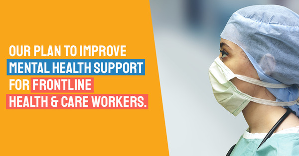 We're campaigning for a plan to improve mental health care for frontline staff. Learn more here. Image: A woman in personal protective equipment with the words Our plan to improve mental health support for frontline health and care workers.