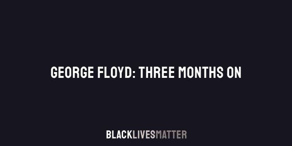 White text on a black background reads 'George Floyd: Three Months On. Black Lives Matter'