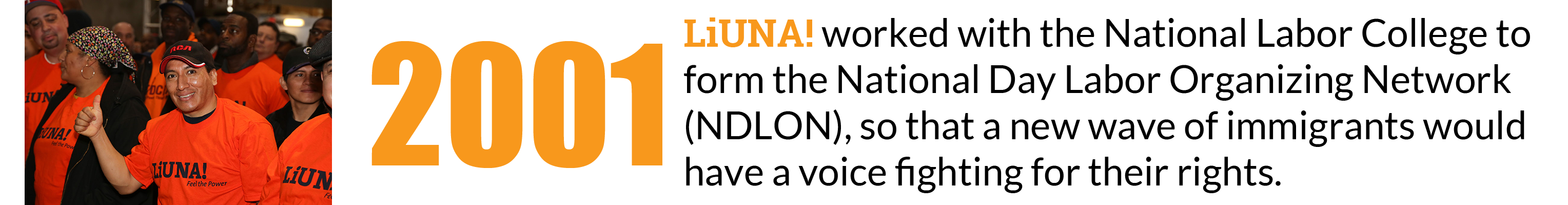 2001: LIUNA worked with the National Labor College to form the National Day Labor Organizing Network (NDLON), so that a new wave of immigrants would have a voice fighting for their rights.