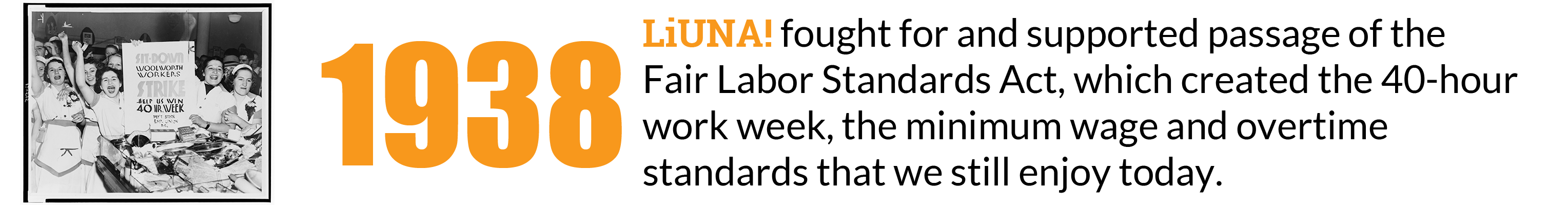 1938: LIUNA fought for and supported passage of the Fair Labor Standards Act, which created the 40-hour work week, the minimum wage and overtime standards that we still enjoy today.
