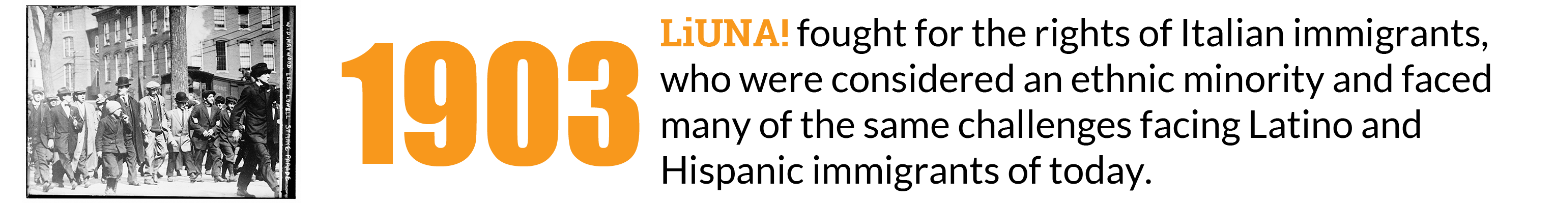1903: LIUNA Fought for the rights of Italian immigrants, who were considered an ethnic minority and faced many of the same challenges facing Latino and Hispanic immigrants of today.