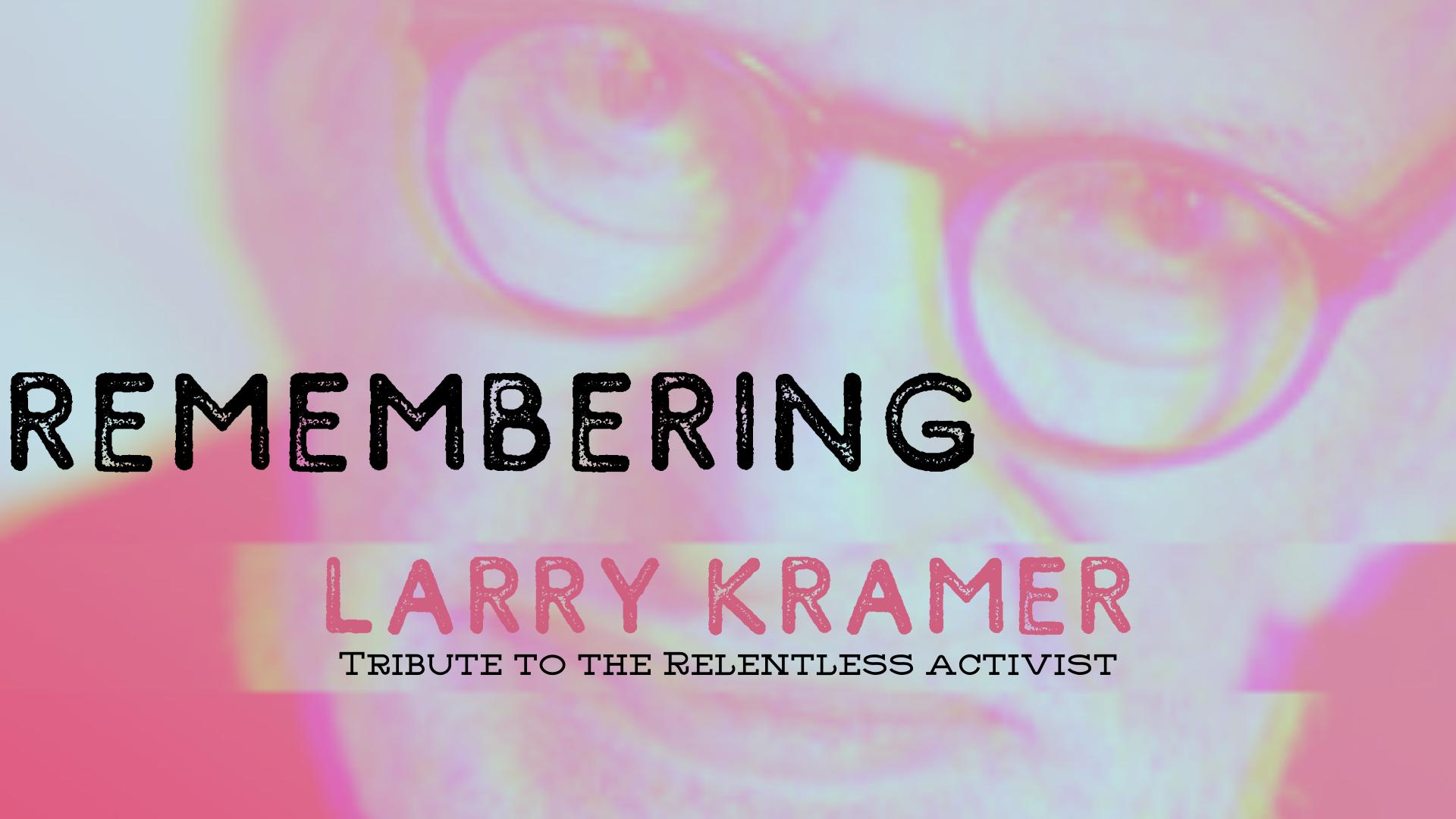 Remembering Larry Kramer LGBT Advocate