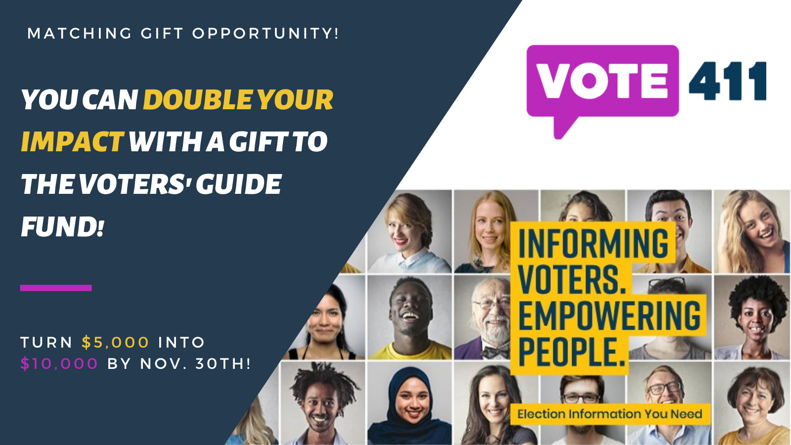 Matching Gift Opportunity - you can DOUBLE YOUR IMPACT with a Gift to the Voters' Guide Fund! - Turn $5,000 into $10,000 by Nov. 30th! - Vote411 Logo - People