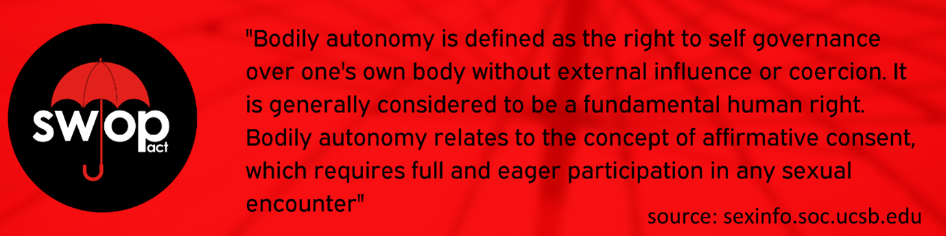 """[Image description: A red banner background with the SWOP logo on the left, text reads """"Bodily autonomy is defined as the right to self-governance over one's own body without external influence or coercion. It is generally considered to be a fundamental human right. Bodily autonomy relates to the concept of affirmative consent, which requires full and eager participation in any sexual encounter"""".]"""