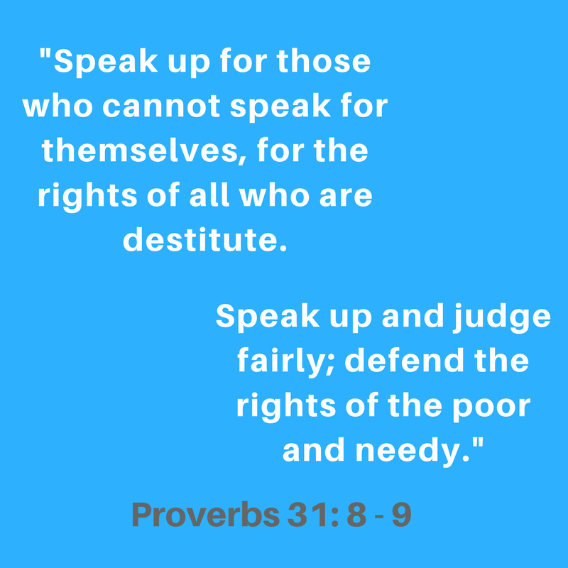 Speak_up_for_those_who_cannot_speak_for_themselves__for_the_rights_of_all_who_are_destitute._Speak_up_and_judge_fairly__defend_the_rights_of_the_poor_and_needy.-_Proverbs_31-8-9.png