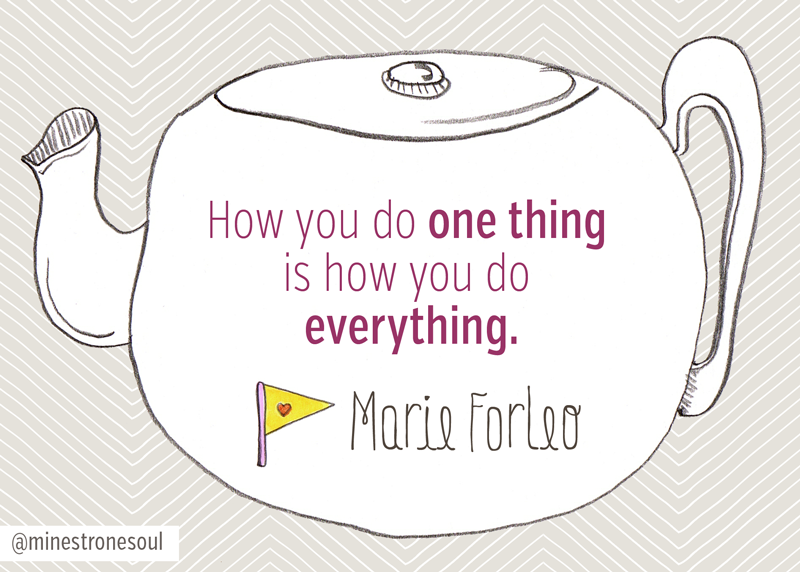 Marie Forleo: How you do one thing is how you do everything.
