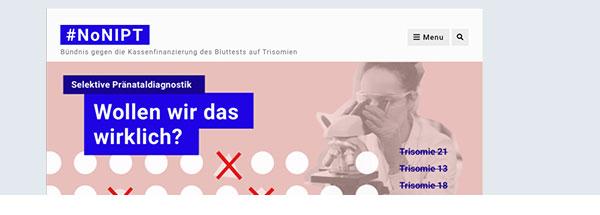 Bild einer Website mit Logo: #NoNIPT – Bündnis gegen die Kassenfinanzierung des Bluttests auf Trisomien. Darunter ist eine rosa Fläche. In leuchtend blauen Balken steht: Selektive Pränataldiagnostik. Wollen wir das wirklich? Daneben steht ein schwarz-weißes Bild von einer Frau, die durch ein Mikroskop schaut. Sie schaut auf zwei Reihen weißer Kreise. Zwischen diesen identischen Kreisen stehen ein Viereck, ein Dreieck und ein kleinerer Kreis. Diese drei Formen sind mit roten Balken durchgestrichen. Ganz rechts stehen in blauer Schrift die Worte Trisomie 21, Trisomie 13, Trisomie 18 untereinander. Sie sind durchgestrichen. Darunter steht in gleicher Schrift: Und dann?