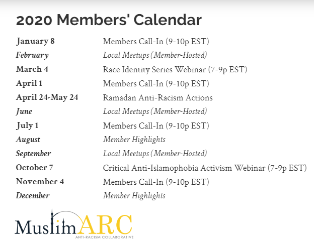 January 8: Members Call-In (9-10p EST); February:	Local Meetups (Member-Hosted); March 4: Race Identity Series Webinar (7-9p EST); April 1: Members Call-In (9-10p EST); April 24-May 24: Ramadan Anti-Racism Actions; June: Local Meetups (Member-Hosted); July 1: Members Call-In (9-10p EST); August: Member Highlights; September: Local Meetups (Member-Hosted); October 7: Critical Anti-Islamophobia Activism Webinar (7-9p EST); November 4: Members Call-In (9-10p EST); December: Member Highlights