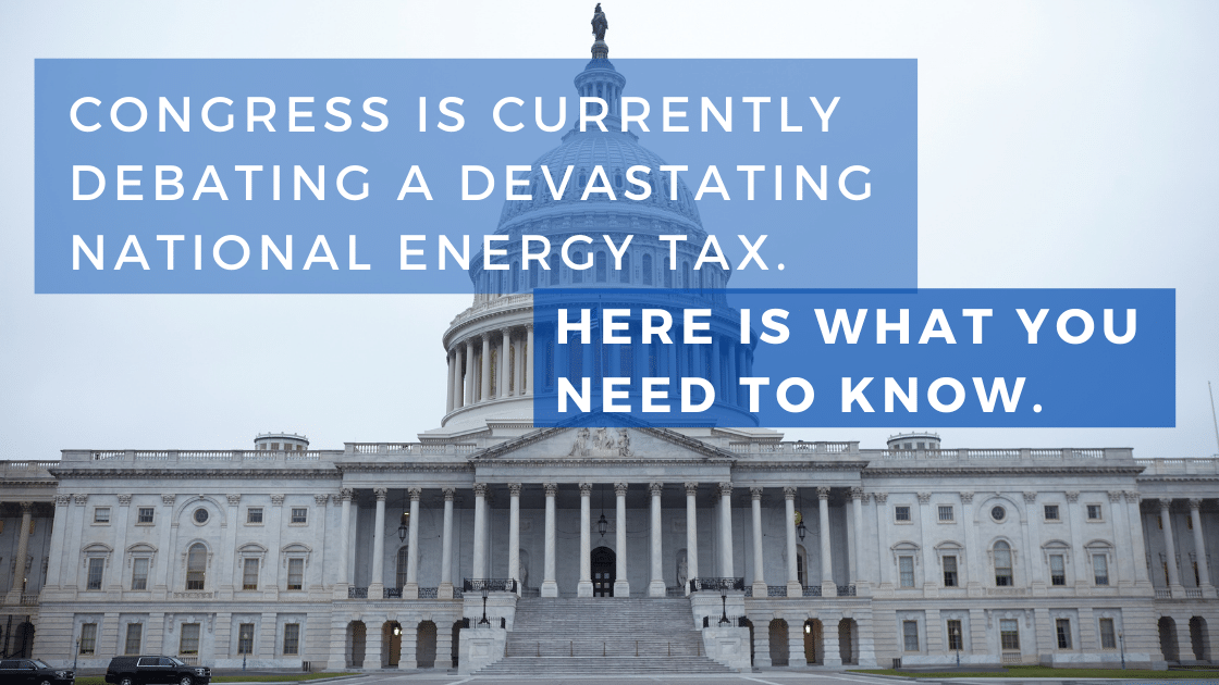 Congress Is Currently Debating A Devastating National Energy Tax. Here Is What You Need to Know