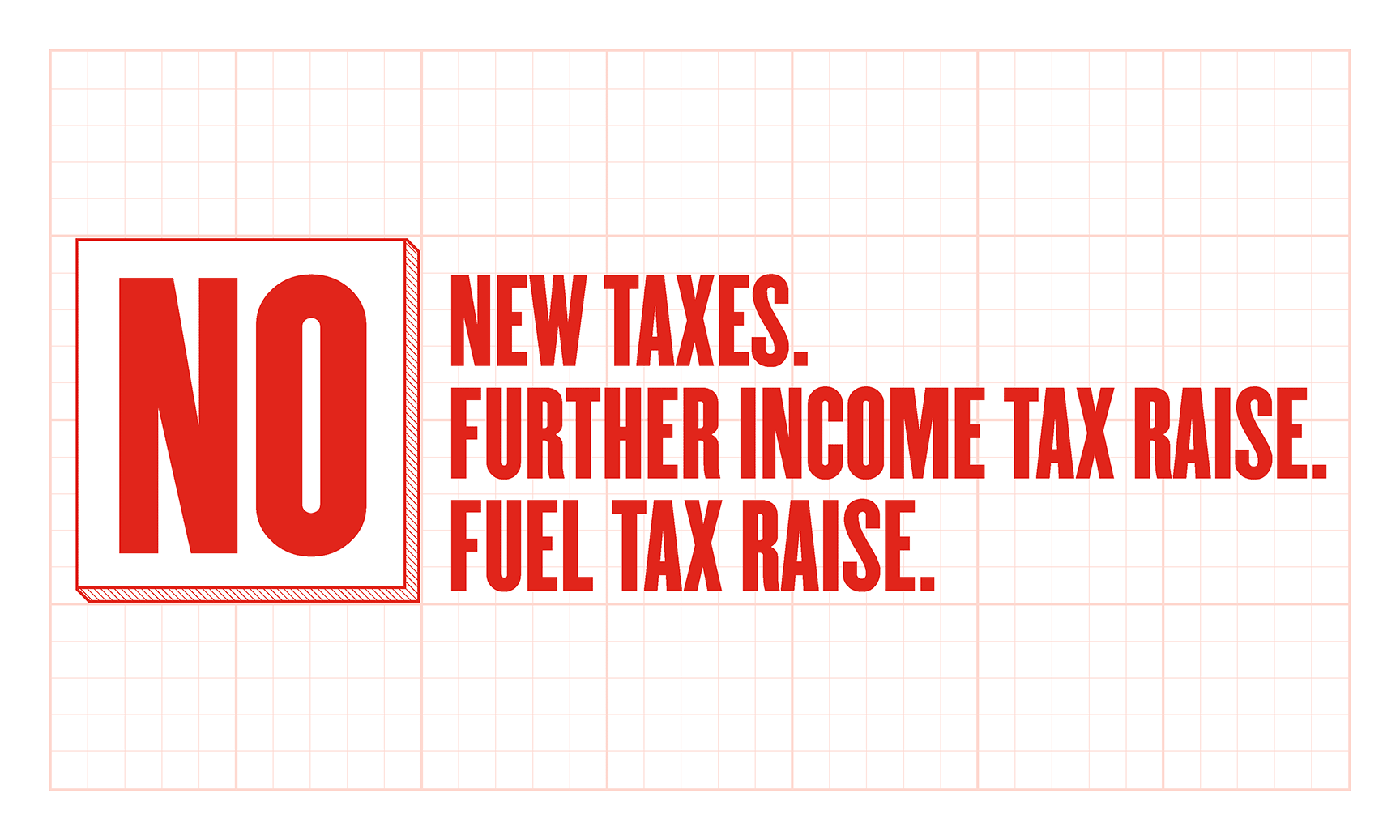 No new taxes. No further income tax raise. No fuel tax raise.