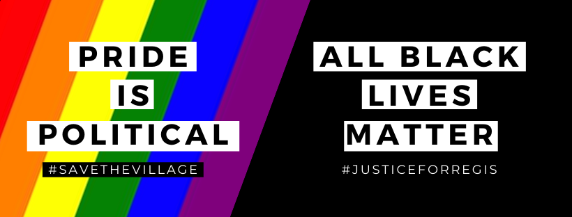 "A graphic - one side says Pride is Political #SaveTheVillage on a rainbow flag background and the other side says ""All Black Lives Matter, #JusticeForRegis"" on a black background."