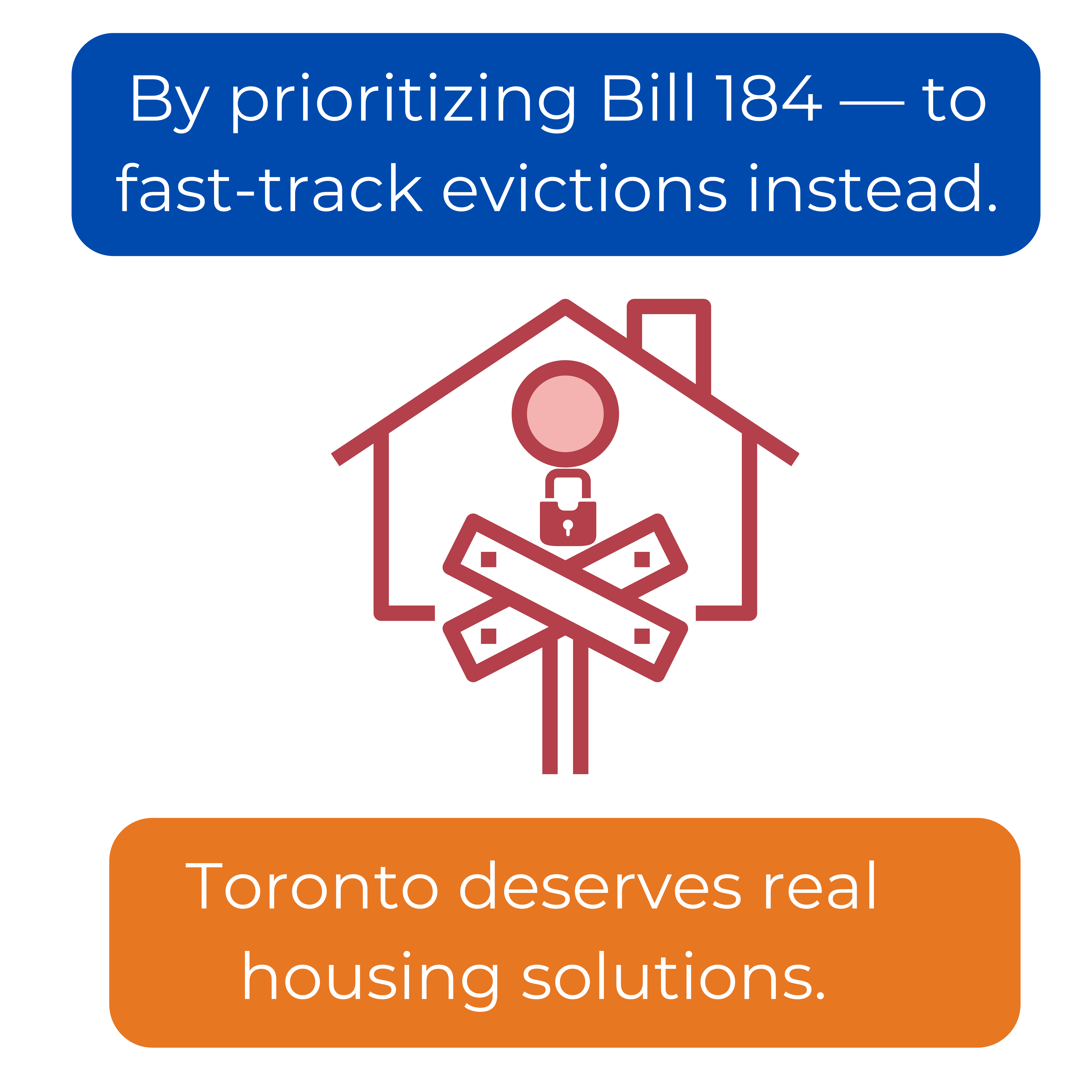 By prioritizing Bill 184 — to fast-track evictions instead. Toronto deserves real housing solutions.