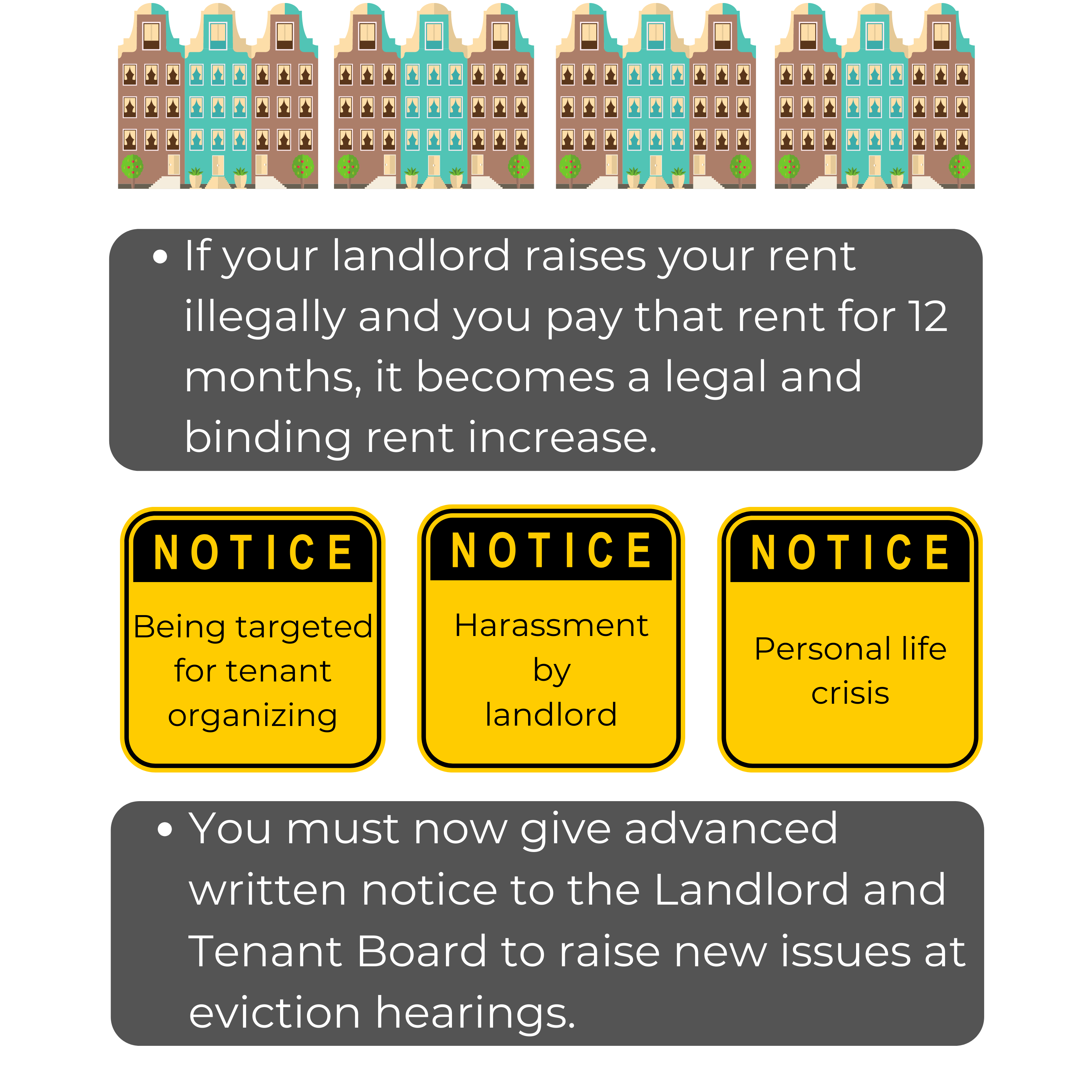 If your landlordraises your rent illegallyand you pay that rent for 12 months, it becomes a legal and binding rent increase.You must now give advanced written notice to the Landlord and Tenant Board to raise new issues at eviction hearings.