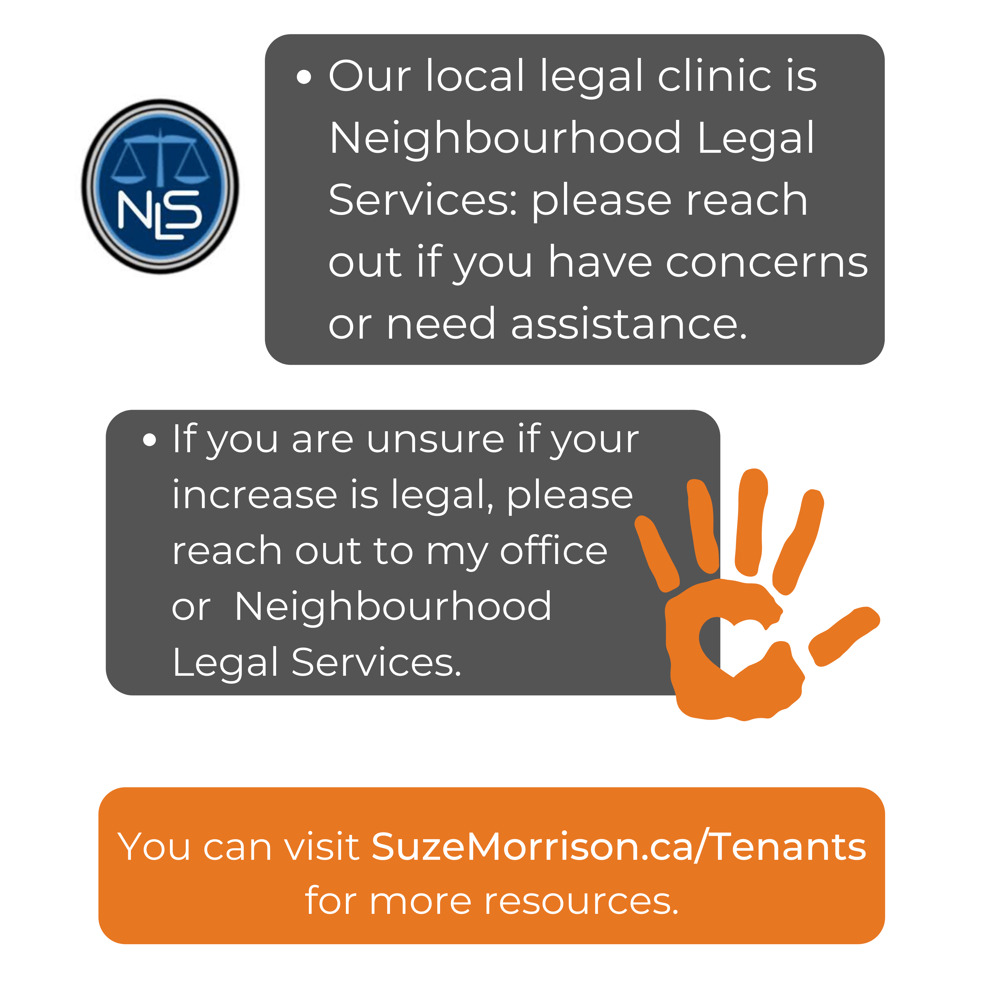 Our local legal clinic is Neighbourhood Legal Services: please reach out if you have concerns or need assistance. If you are unsure if your increase is legal, please reach out to my office or  Neighbourhood Legal Services.