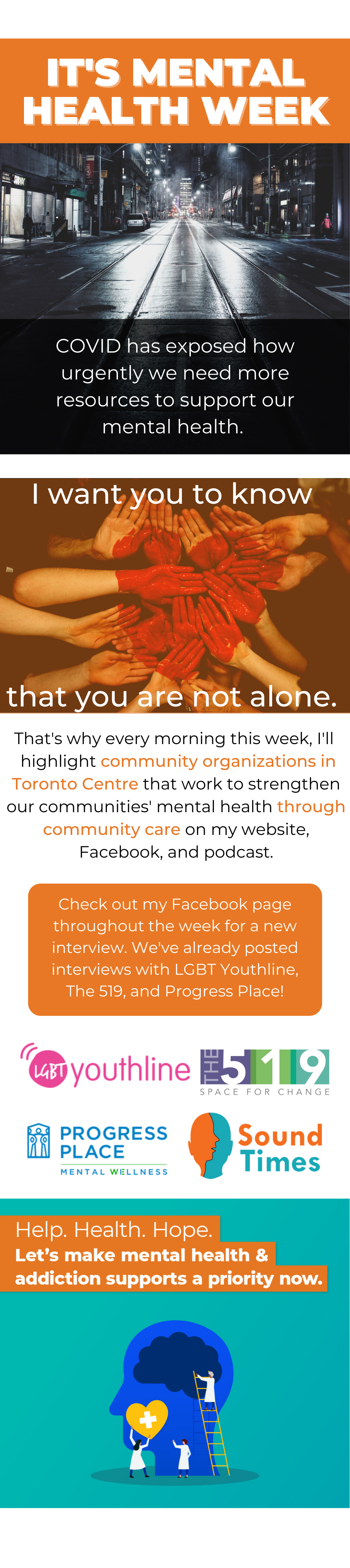 It's Mental HEalth Week. COVID has exposed how urgently we need more resources to support our mental health.  I want you to know      that you are not alone. That's why every morning this week, I'll  highlight community organizations in Toronto Centre that work to strengthen our communities' mental health through community care on my website, Facebook, and podcast.Check out my Facebook page throughout the week for a new interview. We've already posted interviews with LGBT Youthline, The 519, and Progress Place!